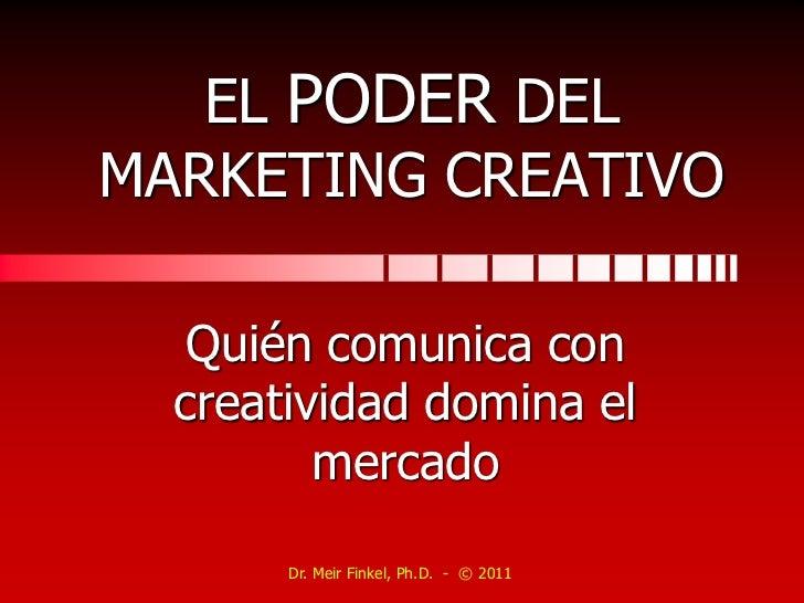 EL PODER DEL MARKETING CREATIVO<br />Quién comunica con creatividad domina el mercado<br />Dr. Meir Finkel, Ph.D.  -  © 20...