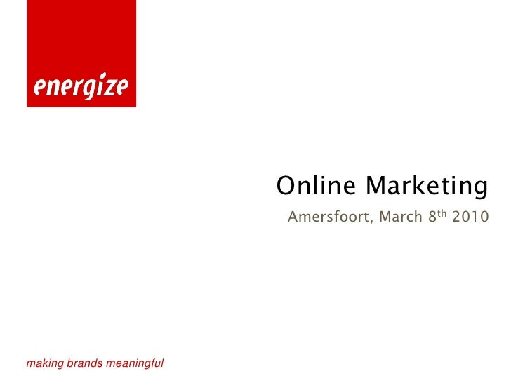 Online Marketing                            Amersfoort, March 8th 2010     making brands meaningful