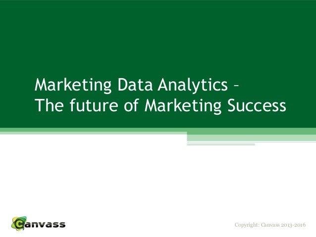 Copyright: Canvass 2013-2016 Marketing Data Analytics – The future of Marketing Success