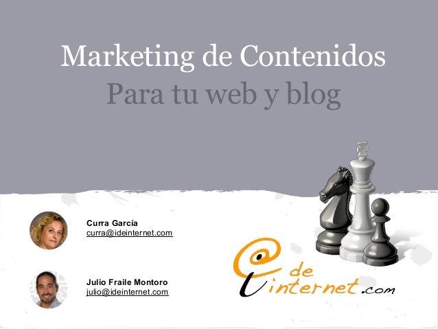 Marketing de Contenidos  Para tu web y blog Curra García curra@ideinternet.com Julio Fraile Montoro julio@ideinternet.com