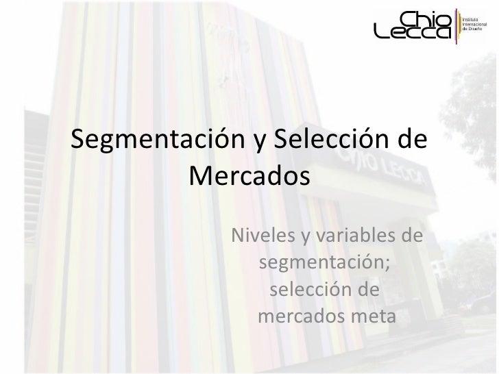 Segmentación y Selección de Mercados Niveles y variables de segmentación;  selección de  mercados meta