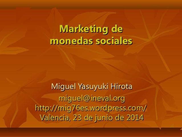 Marketing deMarketing de monedas socialesmonedas sociales Miguel Yasuyuki HirotaMiguel Yasuyuki Hirota miguel@ineval.orgmi...