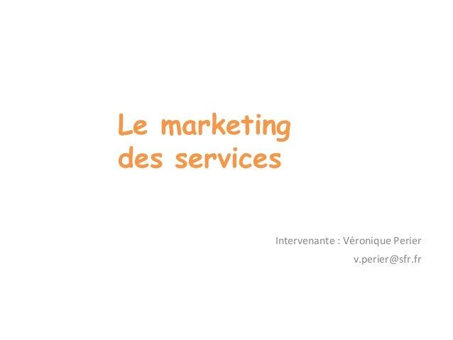 Le marketing  des services  Intervenante : Véronique Perier  v.perier@sfr.fr