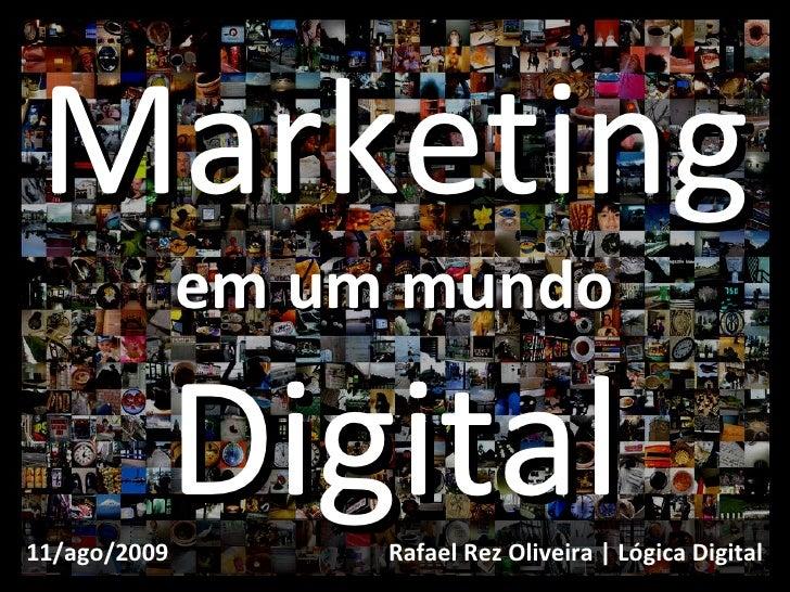 Marketing em um mundo Digital Rafael Rez Oliveira | Lógica Digital 11/ago/2009
