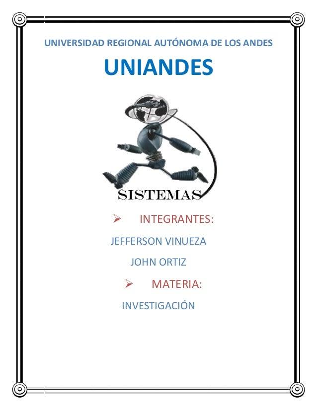 UNIVERSIDAD REGIONAL AUTÓNOMA DE LOS ANDES UNIANDES  INTEGRANTES: JEFFERSON VINUEZA JOHN ORTIZ  MATERIA: INVESTIGACIÓN