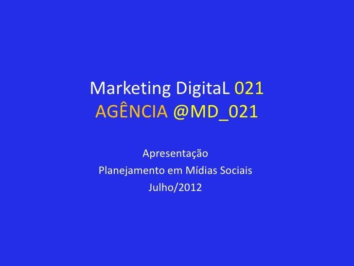 Marketing DigitaL 021AGÊNCIA @MD_021         Apresentação Planejamento em Mídias Sociais          Julho/2012