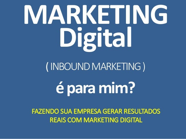 MARKETING Digital (INBOUNDMARKETING) éparamim? FAZENDO SUA EMPRESA GERAR RESULTADOS REAIS COM MARKETING DIGITAL