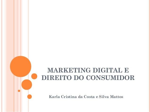 MARKETING DIGITAL E DIREITO DO CONSUMIDOR Karla Cristina da Costa e Silva Mattos