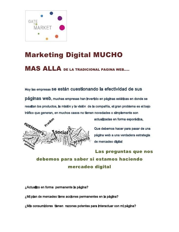 Marketing Digital MUCHO<br />MAS ALLA DE LA TRADICIONAL PAGINA WEB…..<br />Hoy las empresas se están cuestionando la efect...