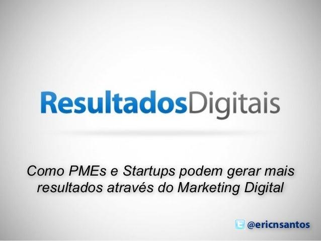 Como PMEs e Startups podem gerar mais resultados através do Marketing Digital                                @ericnsantos ...
