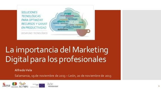 La importancia del Marketing Digital para los profesionales Alfredo Vela Salamanca, 19 de noviembre de 2013 – León, 20 de ...