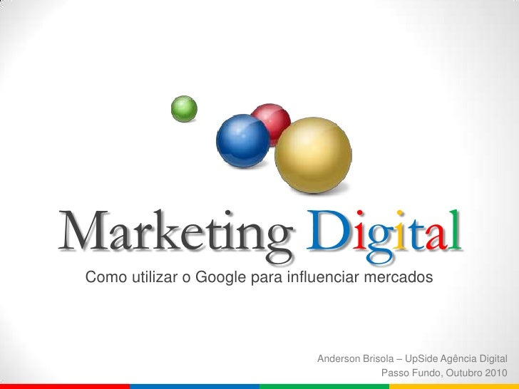 Marketing Digital<br />Como utilizar o Google para influenciar mercados<br />Anderson Brisola – UpSide Agência Digital<br ...