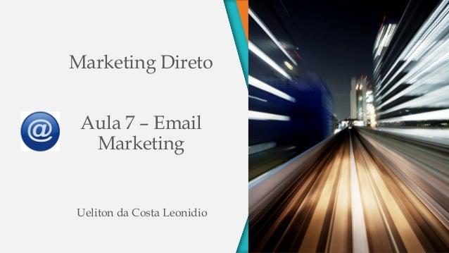 Marketing Direto Aula 7 – Email Marketing Ueliton da Costa Leonidio