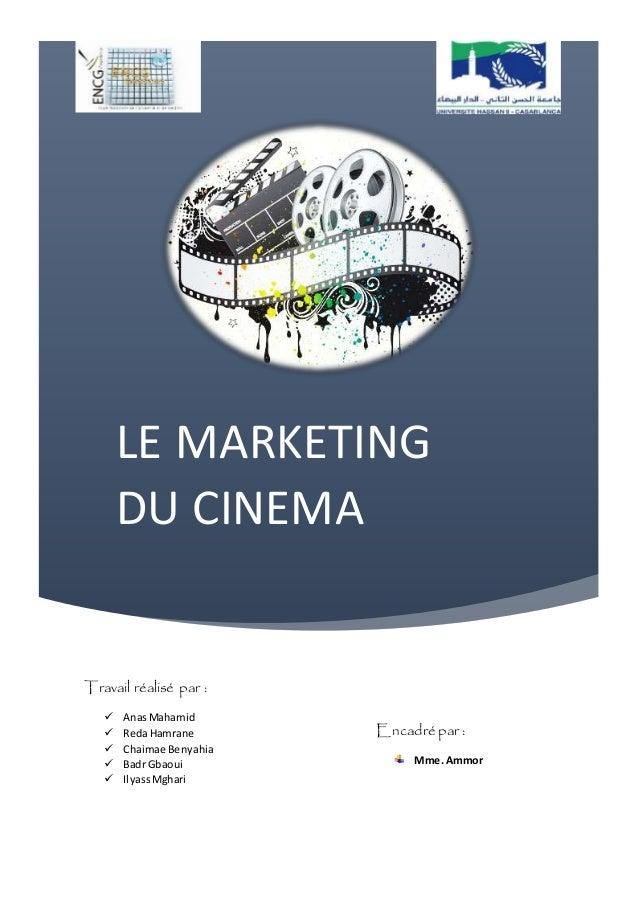 LE MARKETING DU CINEMA Travail réalisé par :  AnasMahamid  RedaHamrane  Chaimae Benyahia  Badr Gbaoui  IlyassMghari E...