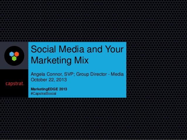 Social Media and Your Marketing Mix Angela Connor, SVP; Group Director - Media October 22, 2013 MarketingEDGE 2013 #Capstr...