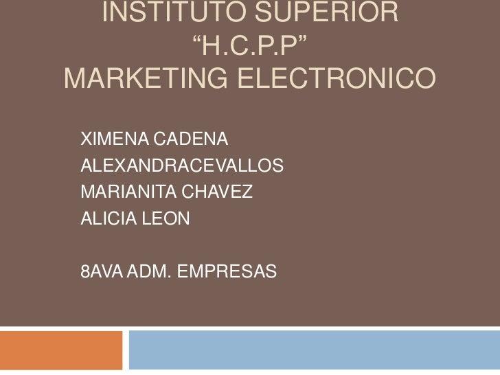 "INSTITUTO SUPERIOR        ""H.C.P.P""MARKETING ELECTRONICOXIMENA CADENAALEXANDRACEVALLOSMARIANITA CHAVEZALICIA LEON8AVA ADM...."