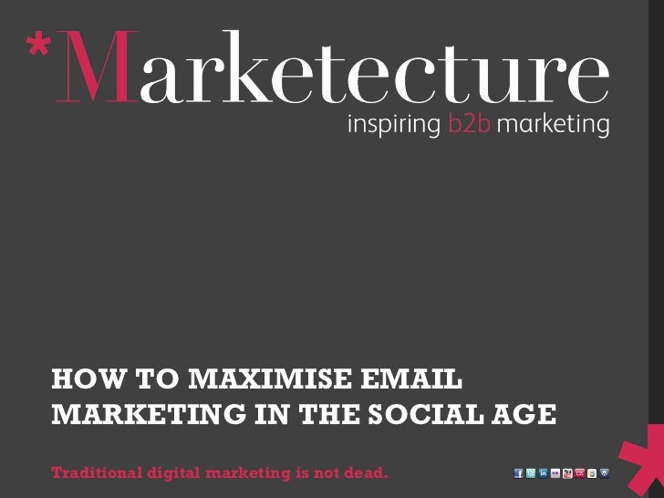HOW TO MAXIMISE EMAIL MARKETING IN THE SOCIAL AGE Traditional digital marketing is not dead.