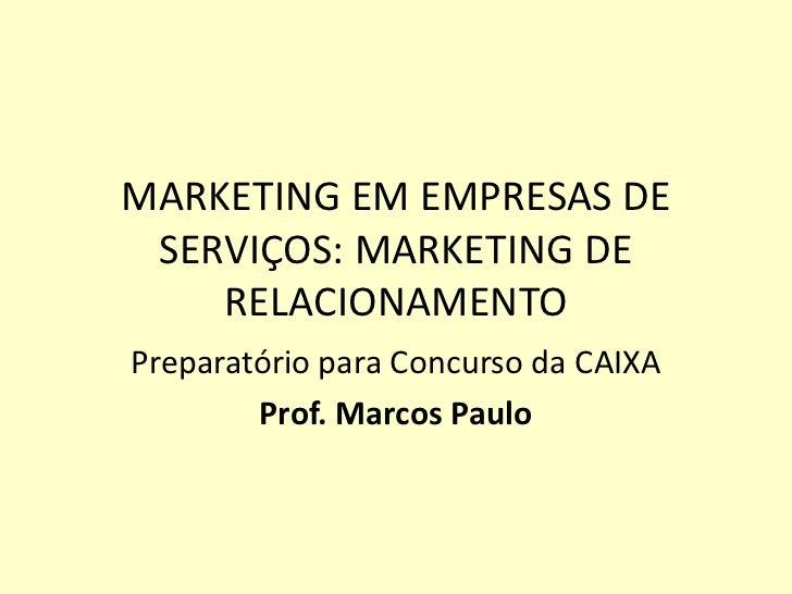 MARKETING EM EMPRESAS DE SERVIÇOS: MARKETING DE    RELACIONAMENTOPreparatório para Concurso da CAIXA        Prof. Marcos P...