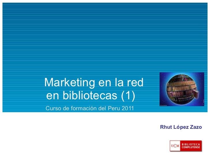 Marketing en la red  en bibliotecas (1) Curso de formación del Peru 2011 Rhut López Zazo