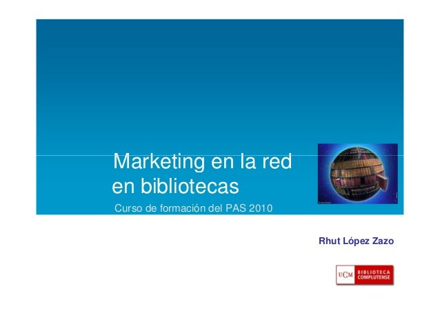 Marketing en la red en bibliotecas Curso de formación del PAS 2010 Rhut López Zazo