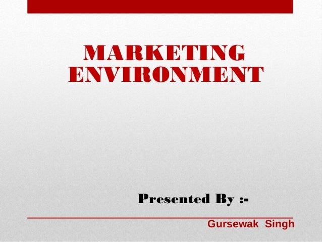MARKETING ENVIRONMENT  Presented By :Gursewak Singh
