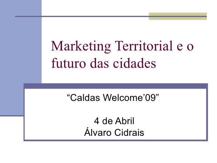 "Marketing Territorial e o futuro das cidades "" Caldas Welcome'09""  4 de Abril Álvaro Cidrais"