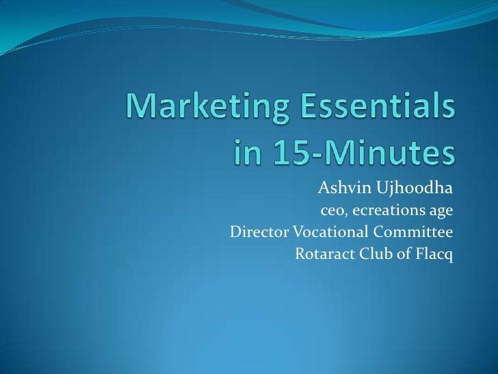 Marketing Essentialsin 15-Minutes<br />Ashvin Ujhoodha<br />ceo, ecreations age<br />Director Vocational Committee<br />Ro...