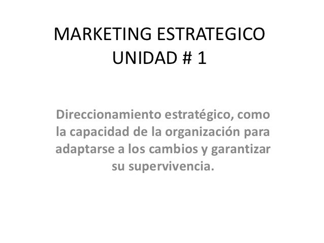 MARKETING ESTRATEGICO     UNIDAD # 1Direccionamiento estratégico, comola capacidad de la organización paraadaptarse a los ...