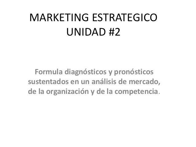 MARKETING ESTRATEGICO     UNIDAD #2  Formula diagnósticos y pronósticossustentados en un análisis de mercado,de la organiz...