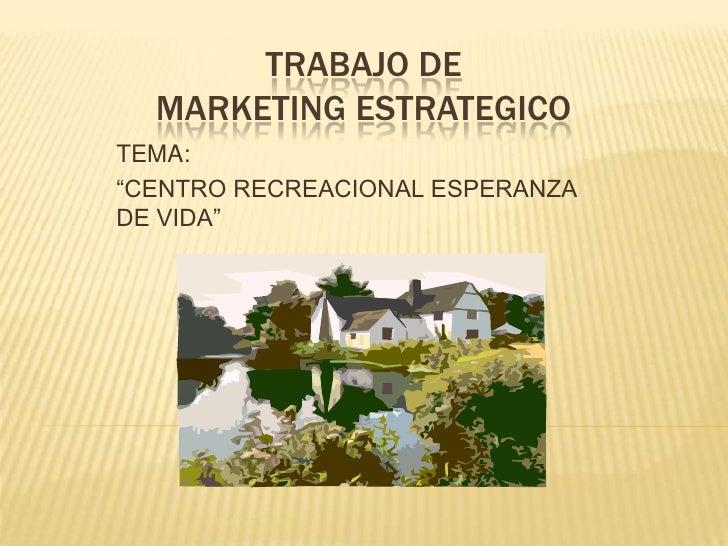 """TRABAJO DE  MARKETING ESTRATEGICO TEMA:  """"CENTRO RECREACIONAL ESPERANZA DE VIDA"""""""