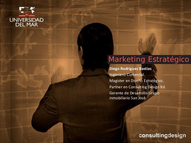 Marketing EstratégicoDiego Rodríguez BastíasIngeniero Comercial.Magister en Diseño Estratégico.Partner en Consulting Desig...