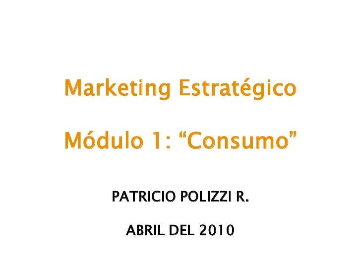 "Marketing Estratégico  Módulo 1: ""Consumo""      PATRICIO POLIZZI R.       ABRIL DEL 2010"