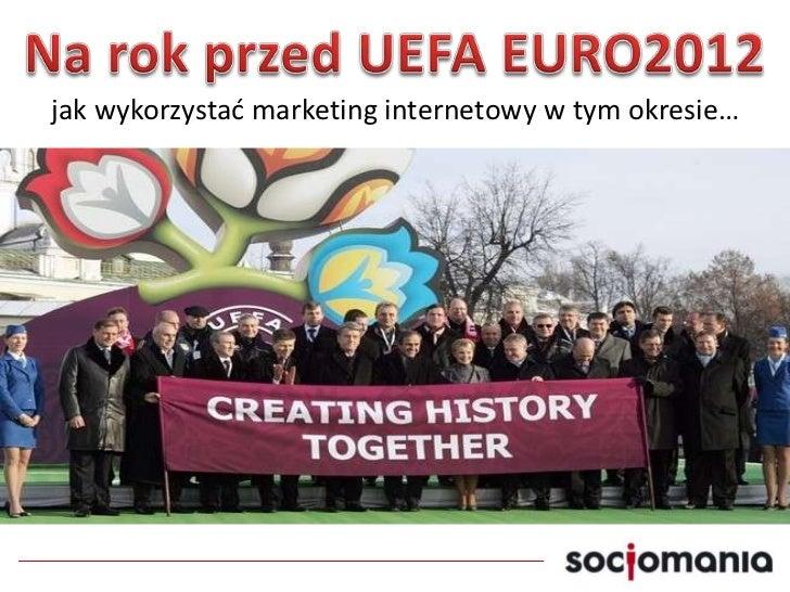 Na rok przed UEFA EURO2012<br />jak wykorzystać marketing internetowy w tym okresie…<br />