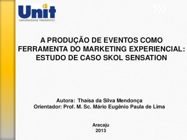 A PRODUÇÃO DE EVENTOS COMO FERRAMENTA DO MARKETING EXPERIENCIAL: ESTUDO DE CASO SKOL SENSATION Autora: Thaísa da Silva Men...