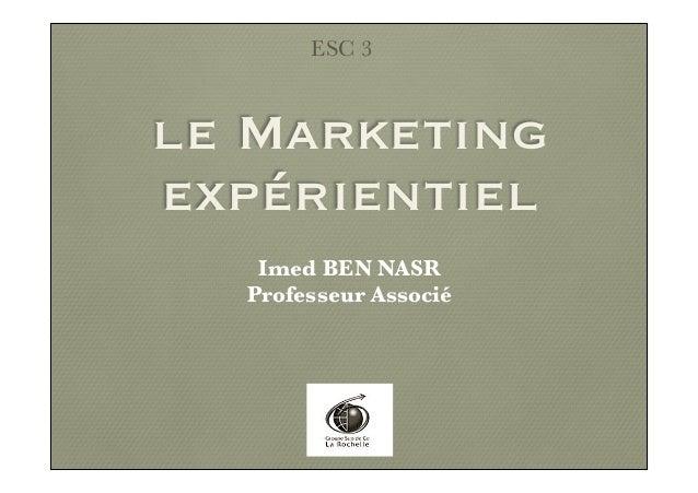 le Marketing expérientiel ESC 3 Imed BEN NASR Professeur Associé
