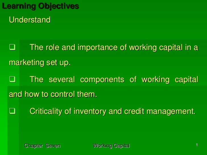Learning Objectives Understand      The role and importance of working capital in a marketing set up.      The several com...