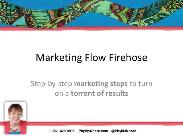 Marketing Flow FirehoseStep-by-step marketing steps to turn       on a torrent of results     1.561.628.8896   PhyllisKhar...