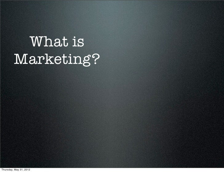 What is         Marketing?Thursday, May 31, 2012