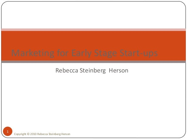 Rebecca Steinberg Herson 1 Marketing for Early Stage Start-ups Copyright © 2010 Rebecca Steinberg Herson