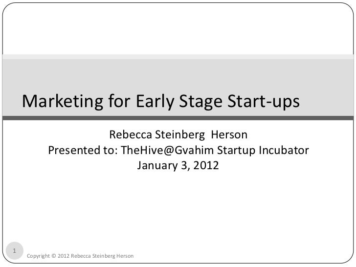 Marketing for Early Stage Start-ups                       Rebecca Steinberg Herson            Presented to: TheHive@Gvahim...