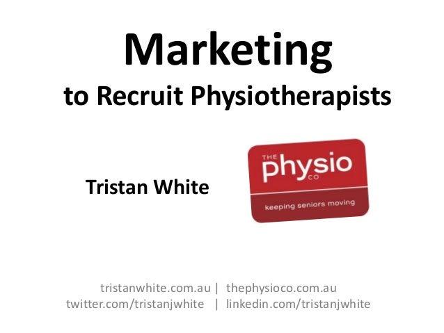 Marketing to Recruit Physiotherapists Tristan White  tristanwhite.com.au | thephysioco.com.au twitter.com/tristanjwhite | ...