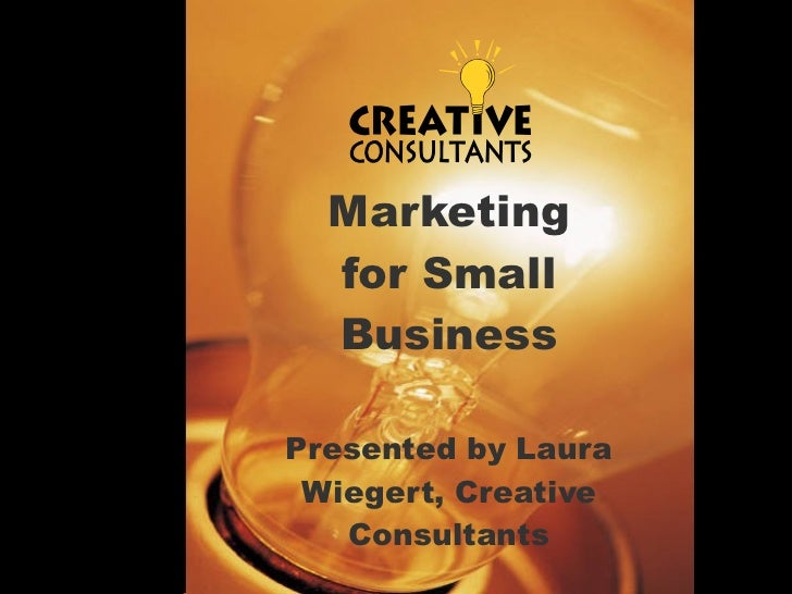 Marketing for Small Business Presented by Laura Wiegert, Creative Consultants