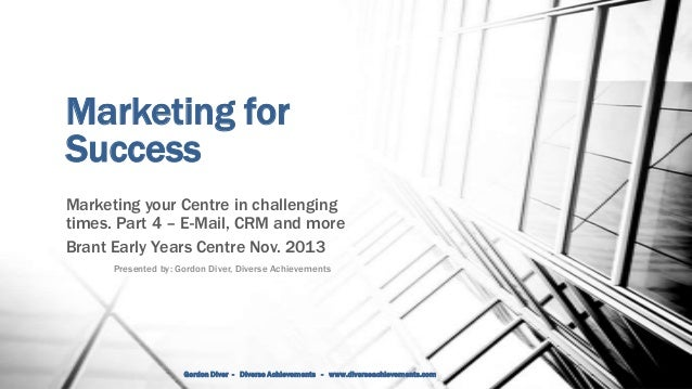 Marketing for Success Marketing your Centre in challenging times. Part 4 – E-Mail, CRM and more Brant Early Years Centre N...