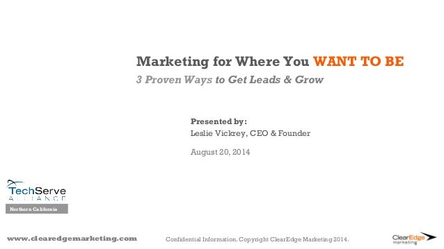 Marketing for Where You WANT TO BE  3 Proven Ways to Get Leads & Grow  www.clearedgemarketing.com  Presented by:  Leslie V...