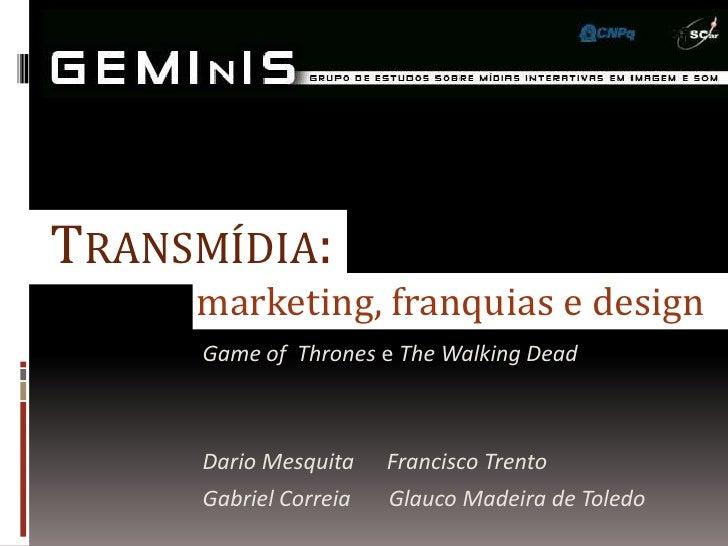 TRANSMÍDIA:     marketing, franquias e design     Game of Thrones e The Walking Dead     Dario Mesquita    Francisco Trent...