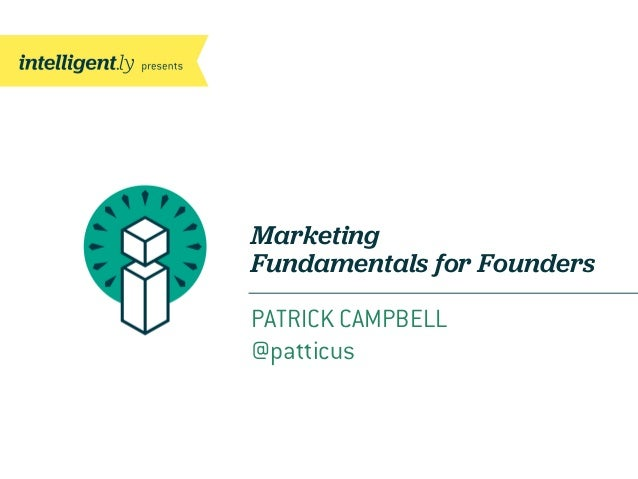 Marketing Fundamentals for Founders PATRICK CAMPBELL @patticus