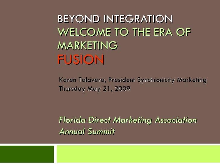 BEYOND INTEGRATION WELCOME TO THE ERA OF MARKETING FUSION Karen Talavera, President Synchronicity Marketing Thursday May 2...