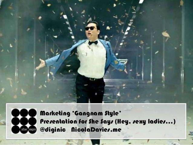 "Marketing ""Gangnam Style""Presentation for She Says (Hey, sexy ladies…)@diginic NicolaDavies.me"