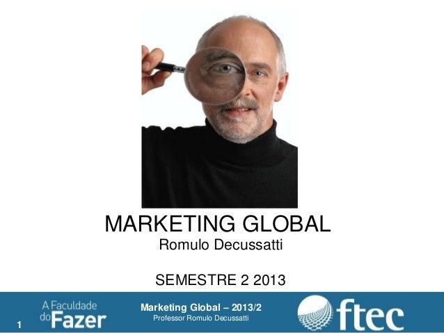 1 Marketing Global – 2013/2 Professor Romulo Decussatti 1 MARKETING GLOBAL Romulo Decussatti SEMESTRE 2 2013