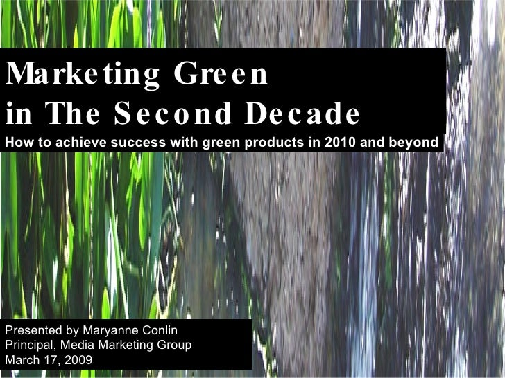 Marketing Green  in The Second Decade How to achieve success with green products in 2010 and beyond Presented by Maryanne ...